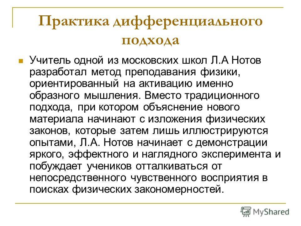 Практика дифференциального подхода Учитель одной из московских школ Л.А Нотов разработал метод преподавания физики, ориентированный на активацию именно образного мышления. Вместо традиционного подхода, при котором объяснение нового материала начинают