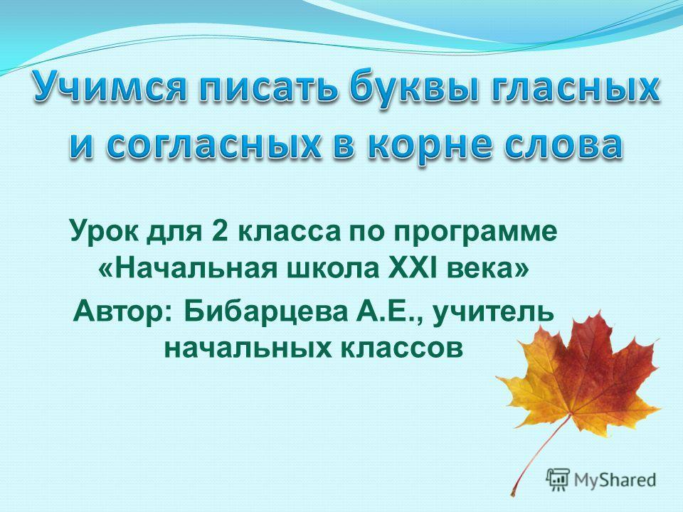 Урок для 2 класса по программе «Начальная школа XXI века» Автор: Бибарцева А.Е., учитель начальных классов