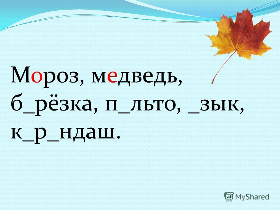 Мороз, меведь, б_рёзка, п_лито, _зык, к_р_ндаш.