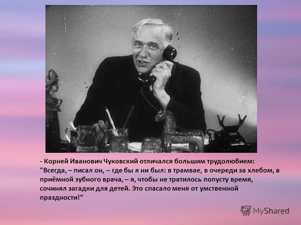 - Корней Иванович Чуковский отличался большим трудолюбием: