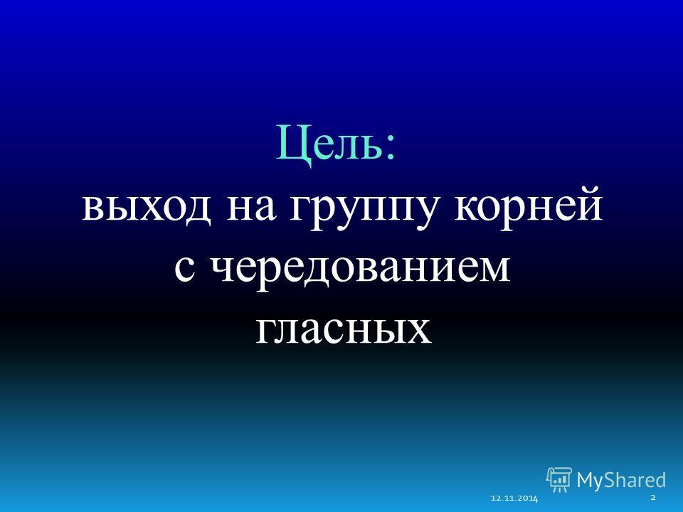 12.11.2014 2 Цель: выход на группу корней с чередованием гласных