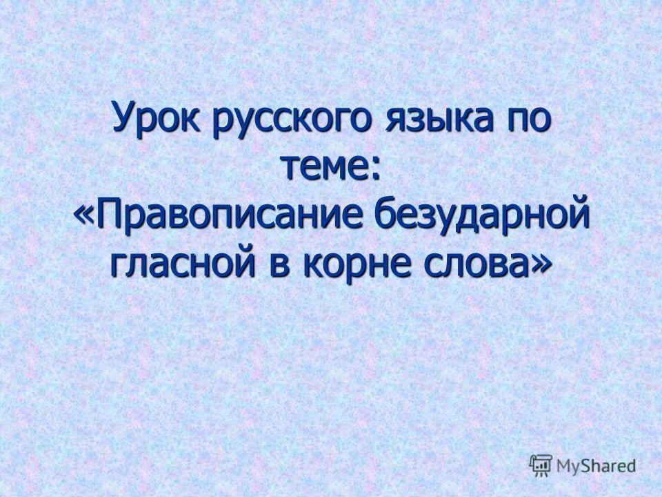 Урок русского языка по теме: «Правописание безударной гласной в корне слова»