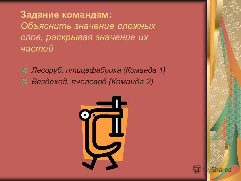 Задание командам: Объяснить значение сложных слов, раскрывая значение их частей Лесороб, птицефабрика (Команда 1) Вездеход, пчеловод (Команда 2)