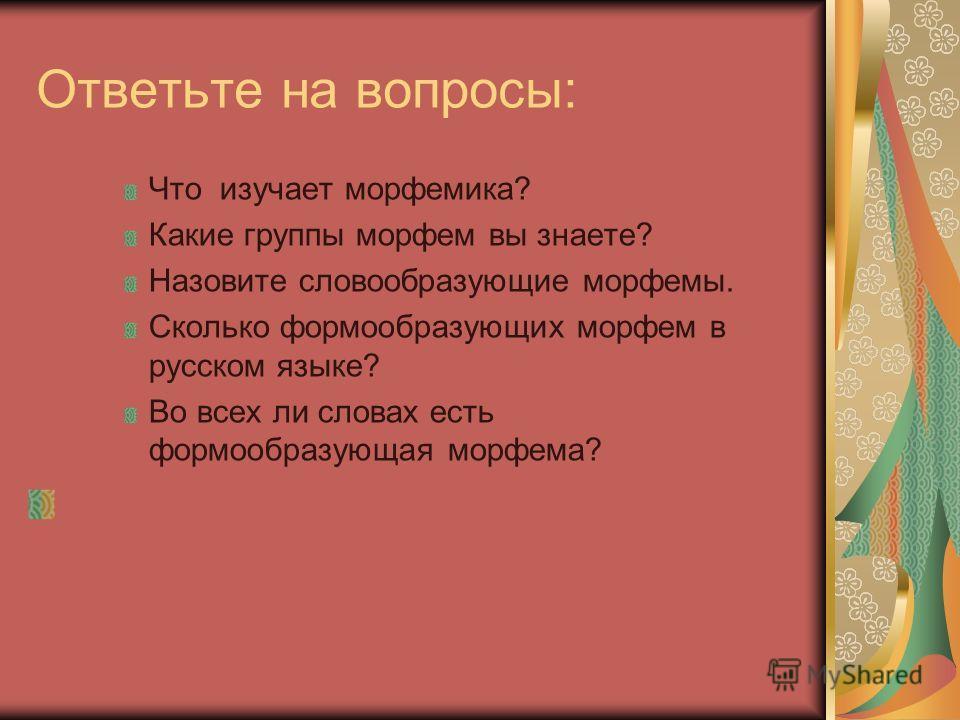 Ответьте на вопросы: Что изучает морфемика? Какие группы морфем вы знаете? Назовите словообразующие морфемы. Сколько формообразующих морфем в русском языке? Во всех ли словах есть формообразующая морфема?