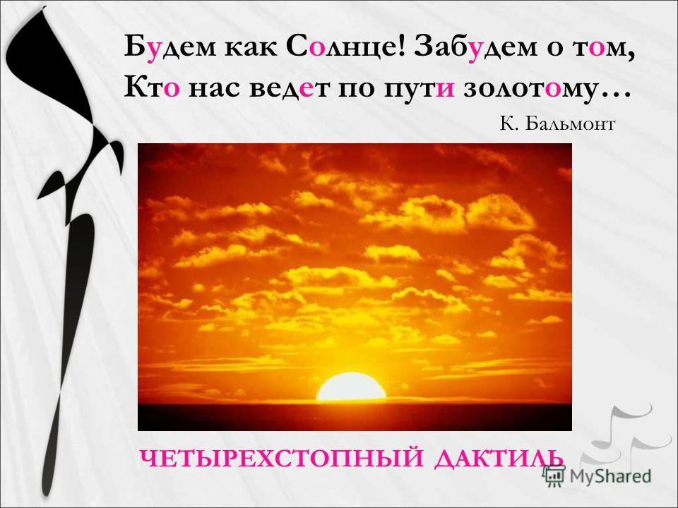 ЧЕТЫРЕХСТОПНЫЙ ДАКТИЛЬ Будем как Солнце! Забудем о том, Кто нас ведот по пути золотому… К. Бальмонт
