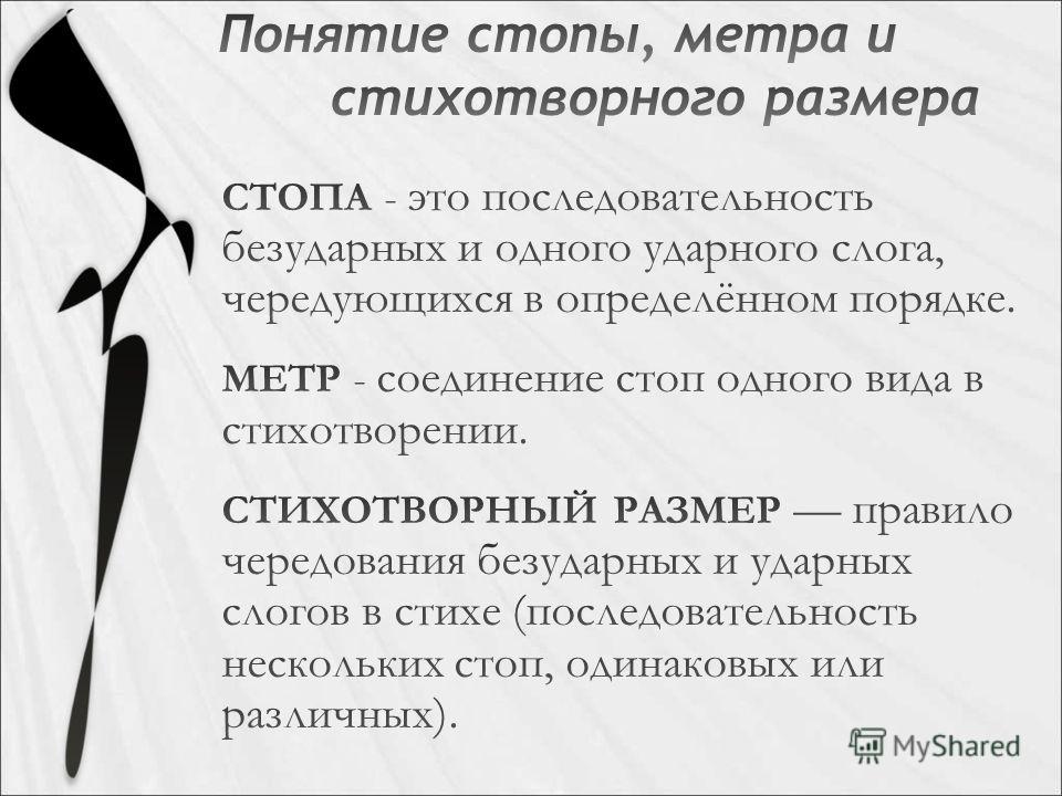 СТОПА - это последовательность безударных и одного ударного слога, чередующихся в определённом порадке. МЕТР - соединение стоп одного вида в стихотворении. СТИХОТВОРНЫЙ РАЗМЕР правило чередования безударных и ударных слогов в стихе (последовательност