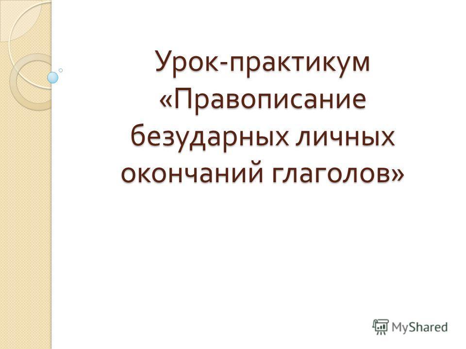 Урок - практикум « Правописание безударных личных окончаний глаголов »