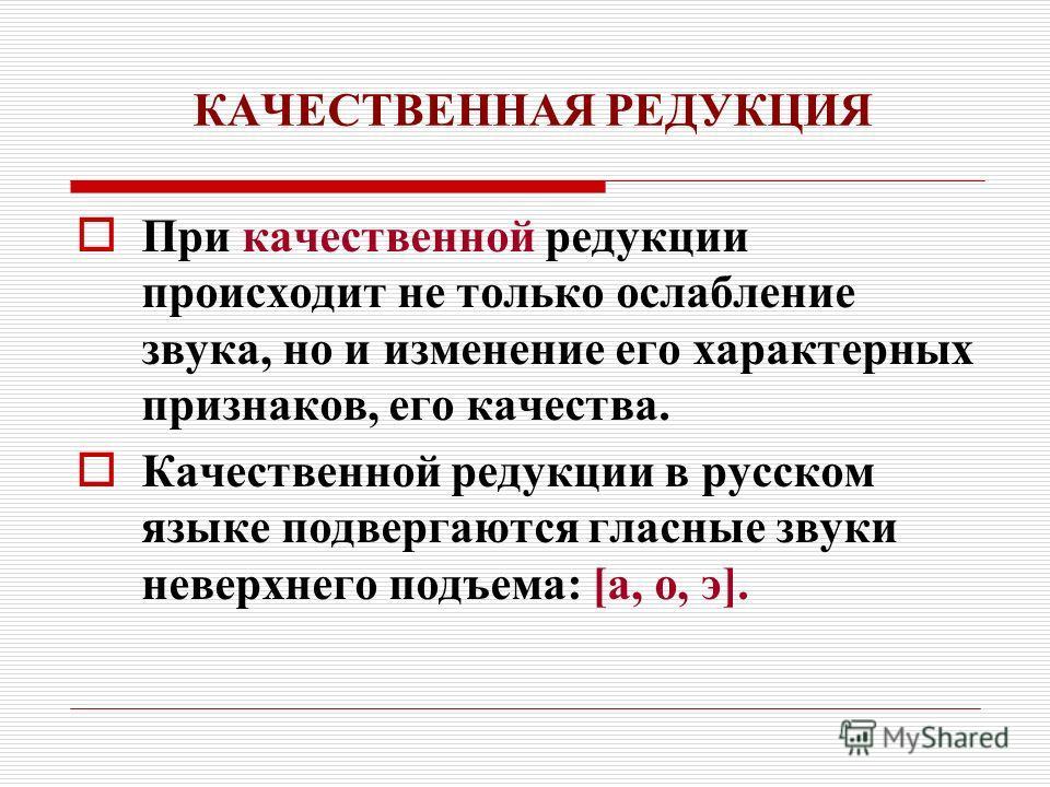 КАЧЕСТВЕННАЯ РЕДУКЦИЯ При качественной редукции происходит не только ослабление звука, но и изменение его характерных признаков, его качества. Качественной редукции в русском языке подвергаются гласные звуки неверхнего подъема: [а, о, э].