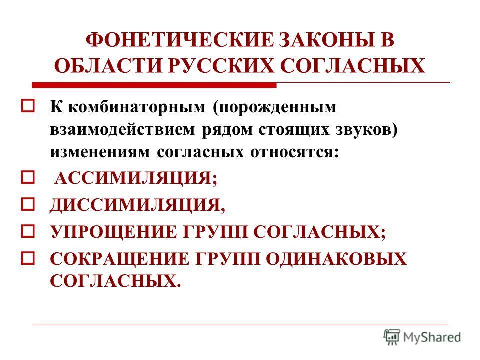 ФОНЕТИЧЕСКИЕ ЗАКОНЫ В ОБЛАСТИ РУССКИХ СОГЛАСНЫХ К комбинаторным (порожденным взаимодействием рядом стоящих звуков) изменениям согласных относятся: АССИМИЛЯЦИЯ; ДИССИМИЛЯЦИЯ, УПРОЩЕНИЕ ГРУПП СОГЛАСНЫХ; СОКРАЩЕНИЕ ГРУПП ОДИНАКОВЫХ СОГЛАСНЫХ.