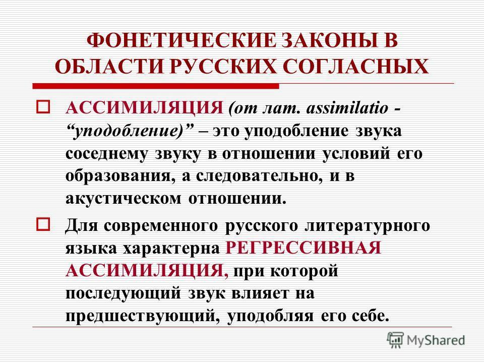 ФОНЕТИЧЕСКИЕ ЗАКОНЫ В ОБЛАСТИ РУССКИХ СОГЛАСНЫХ АССИМИЛЯЦИЯ (от лат. аssimilatio - уподобление) – это уподобление звука соседнему звуку в отношении условий его образования, а следовательно, и в акустическом отношении. Для современного русского литера