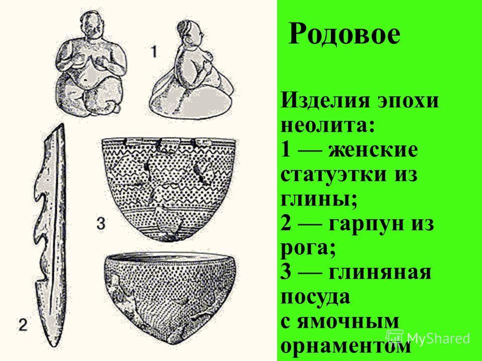 Родовое Изделия эпохи неолита: 1 женские статуэтки из глины; 2 гарпун из рога; 3 глиняная посуда с ямочным орнаментом