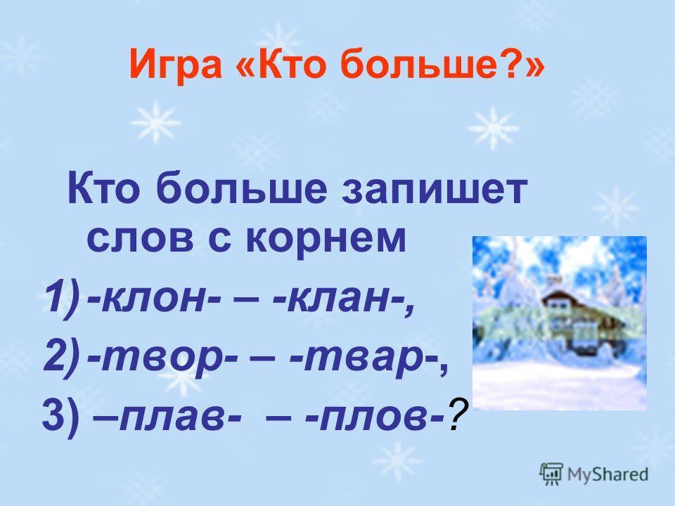 Игра «Кто больше?» Кто больше запишет слов с корнем 1)-клон- – -клан-, 2)-твор- – -твар-, 3) –плав- – -плов-?