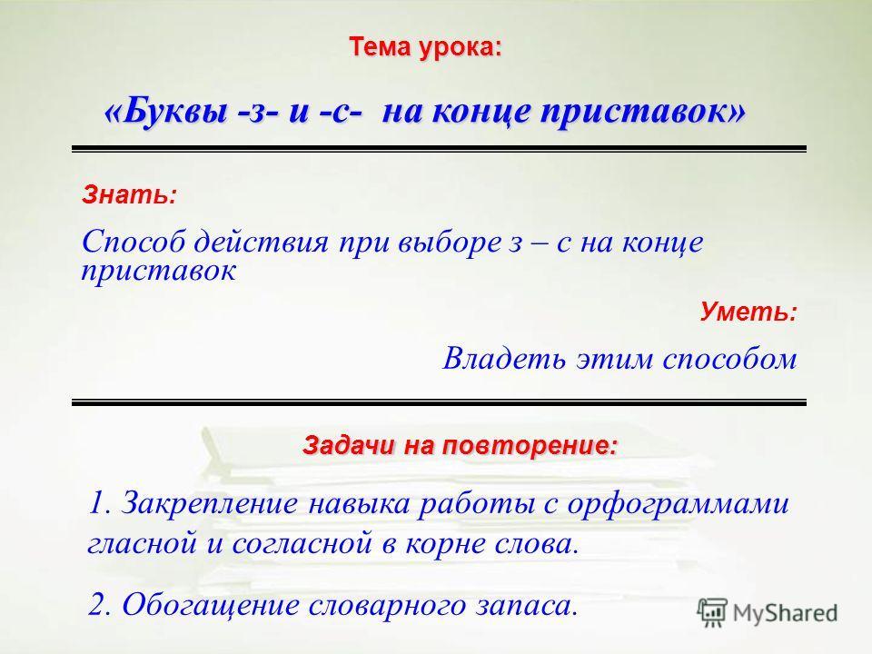 Тема урока: «Буквы -з- и -с- на конце приставок» Знать: Способ действия при выборе з – с на конце приставок Уметь: Владеть этим способом Задачи на повторение: 1. Закрепление навыка работы с орфограммами гласной и согласной в корне слова. 2. Обогащени