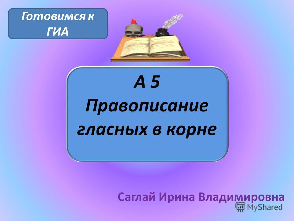 А 5 Правописание гласных в корне Саглай Ирина Владимировна Готовимся к ГИА