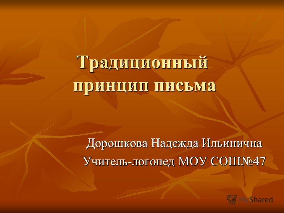 Традиционный принцип письма Дорошкова Надежда Ильинична Учитель-логопед МОУ СОШ47
