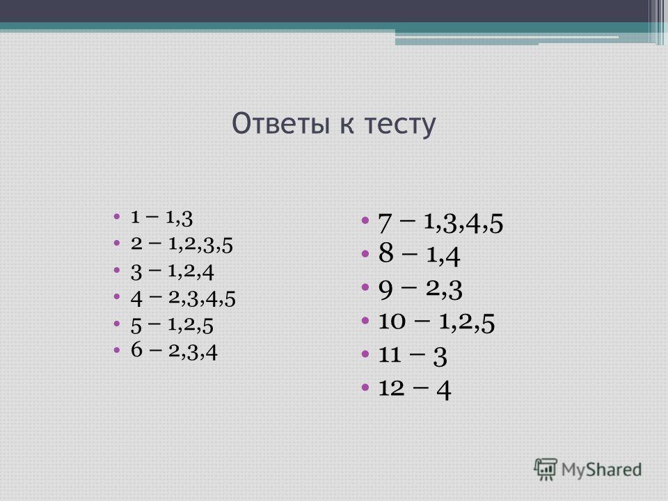 Ответы к тесту 1 – 1,3 2 – 1,2,3,5 3 – 1,2,4 4 – 2,3,4,5 5 – 1,2,5 6 – 2,3,4 7 – 1,3,4,5 8 – 1,4 9 – 2,3 10 – 1,2,5 11 – 3 12 – 4