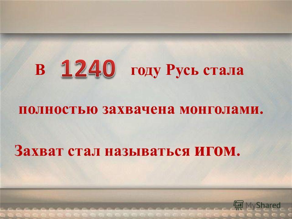 В году Русь стала полностью захвачена монголами. Захват стал называться игом.