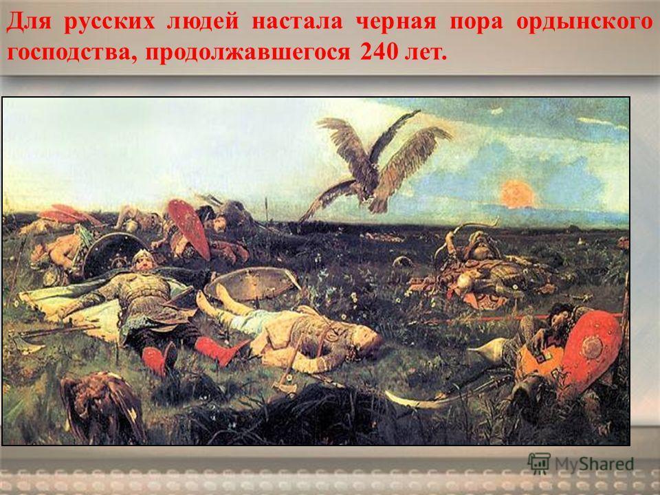 Для русских людей настала черная пора ордынского господства, продолжавшегося 240 лет.