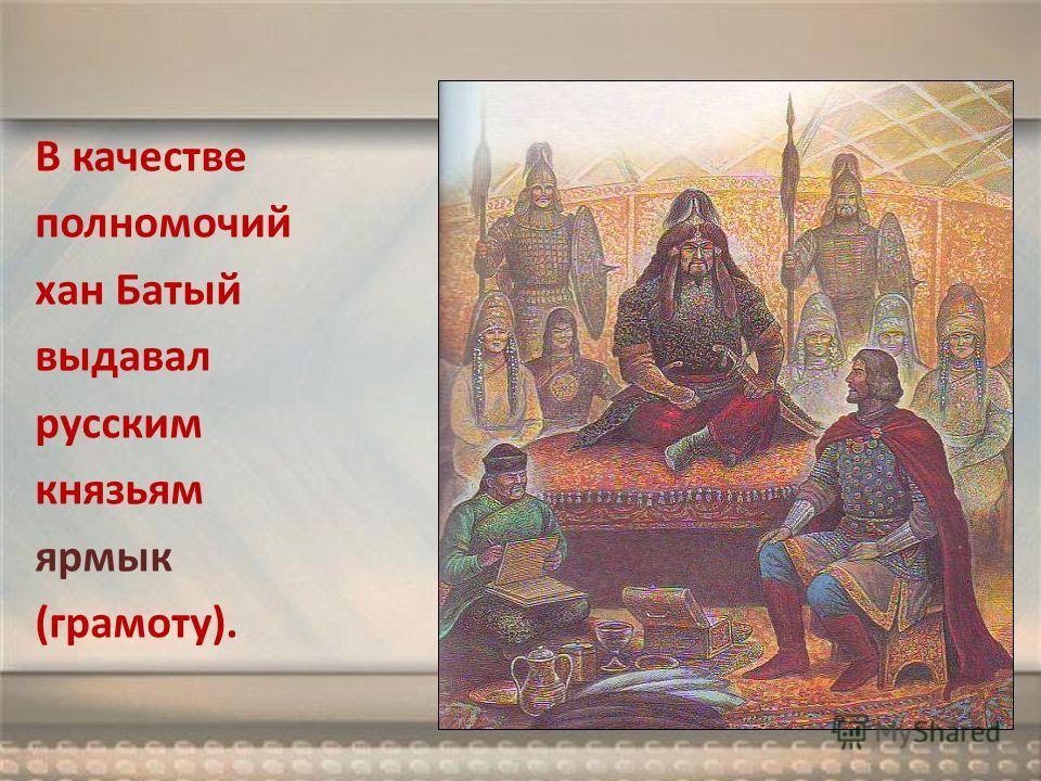 В качестве полномочий хан Батый выдавал русским князьям ярлык (грамоту).