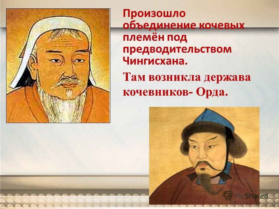 Произошло объединение кочевых племён под предводительством Чингисхана. Там возникла держава кочевников- Орда.
