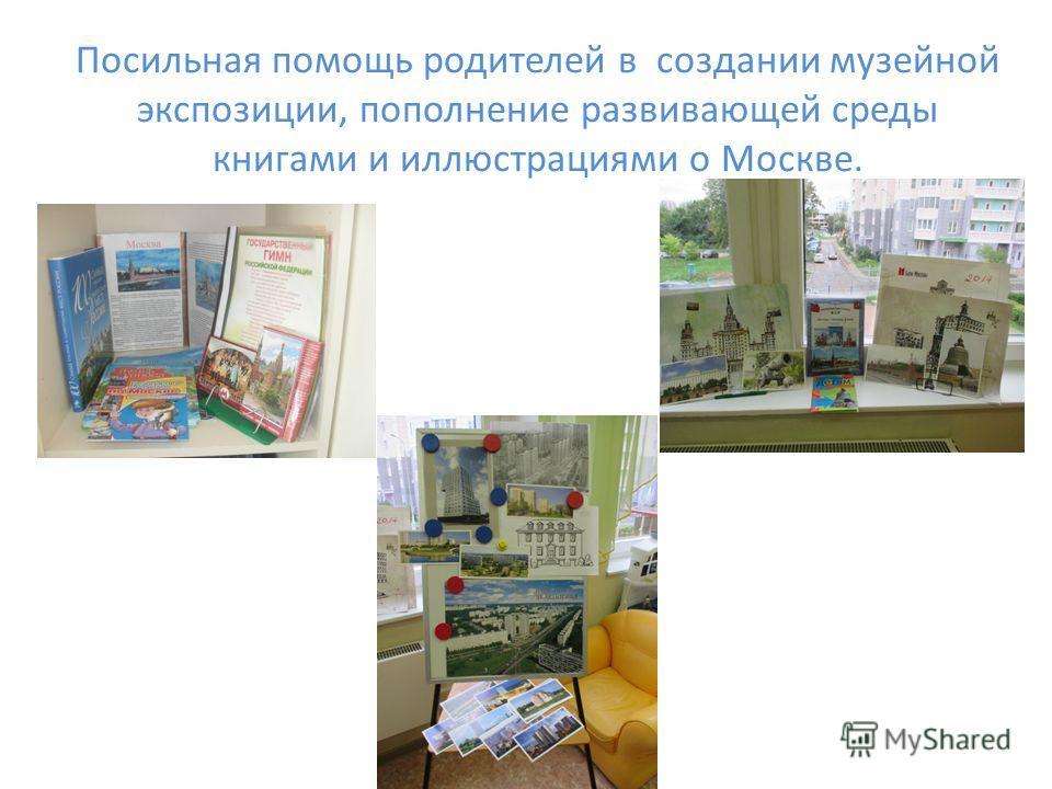Посильная помощь родителей в создании музейной экспозиции, пополнение развивающей среды книгами и иллюстрациями о Москве.