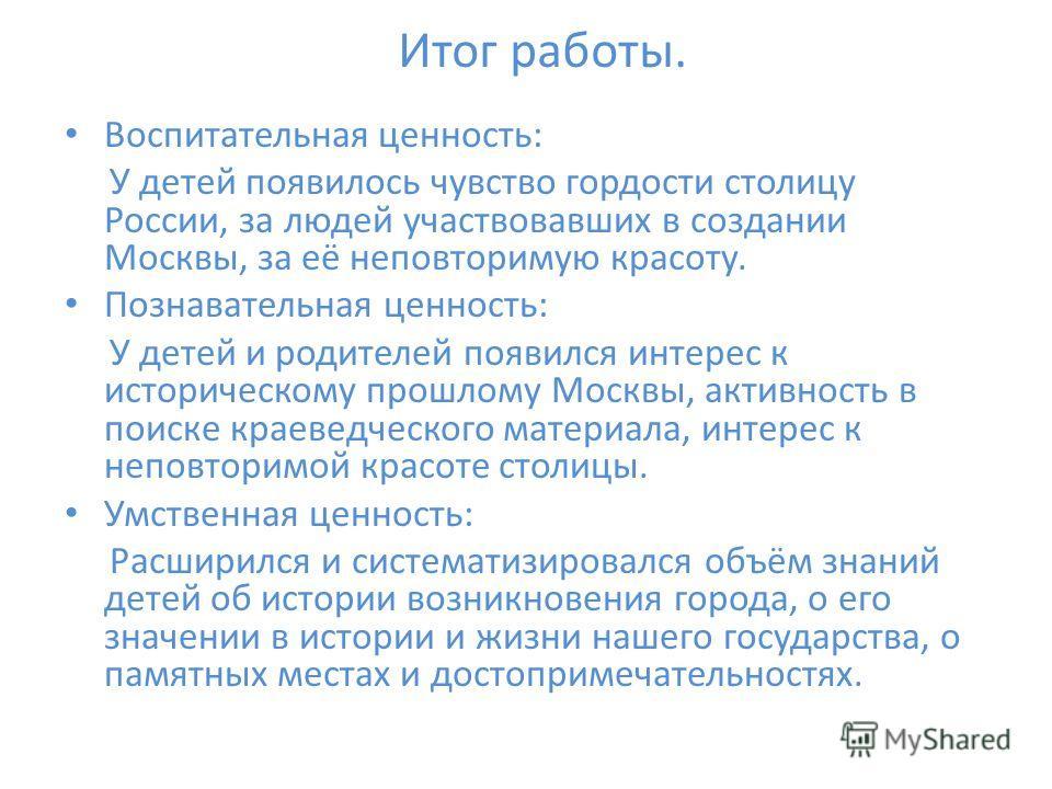 Итог работы. Воспитательная ценность: У детей появилось чувство гордости столицу России, за людей участвовавших в создании Москвы, за её неповторимую красоту. Познавательная ценность: У детей и родителей появился интерес к историческому прошлому Моск