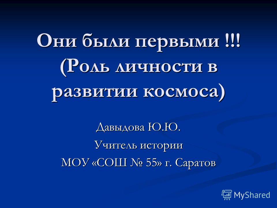 Они были первыми !!! (Роль личности в развитии космоса) Давыдова Ю.Ю. Учитель истории МОУ «СОШ 55» г. Саратов