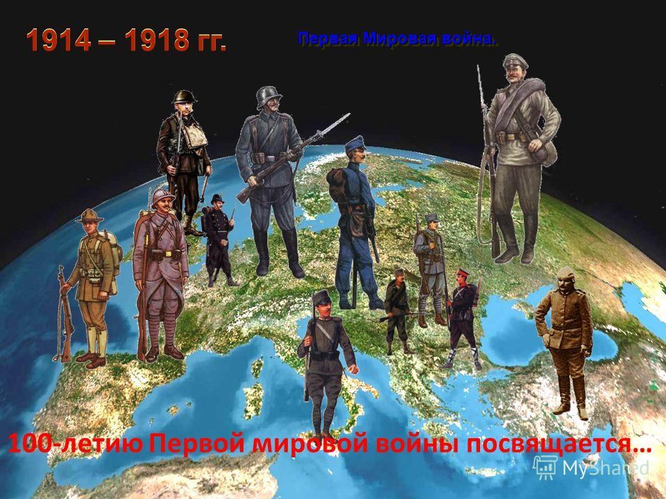 1914 – 1918 гг. Первая Мировая война. Первая Мировая война. 100-летию Первой мировой войны посвящается…