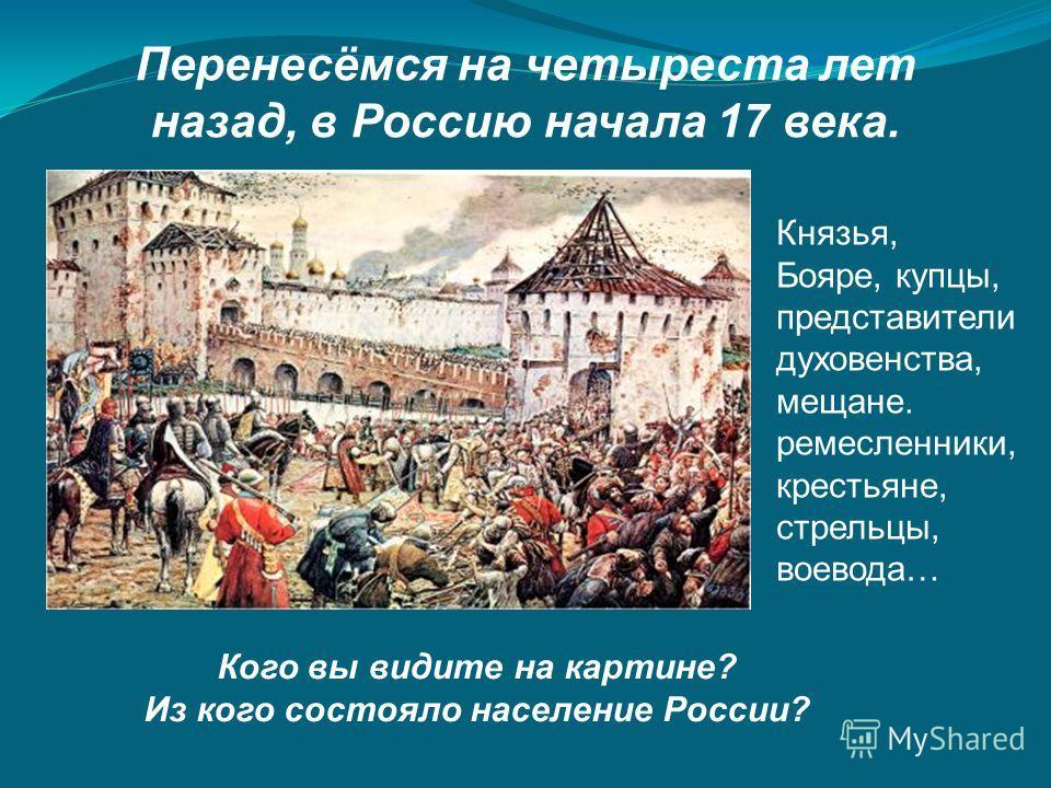Перенесёмся на четыреста лет назад, в Россию начала 17 века. Кого вы видите на картине? Из кого состояло население России? Князья, Бояре, купцы, представители духовенства, мещане. ремесленники, крестьяне, стрельцы, воевода…