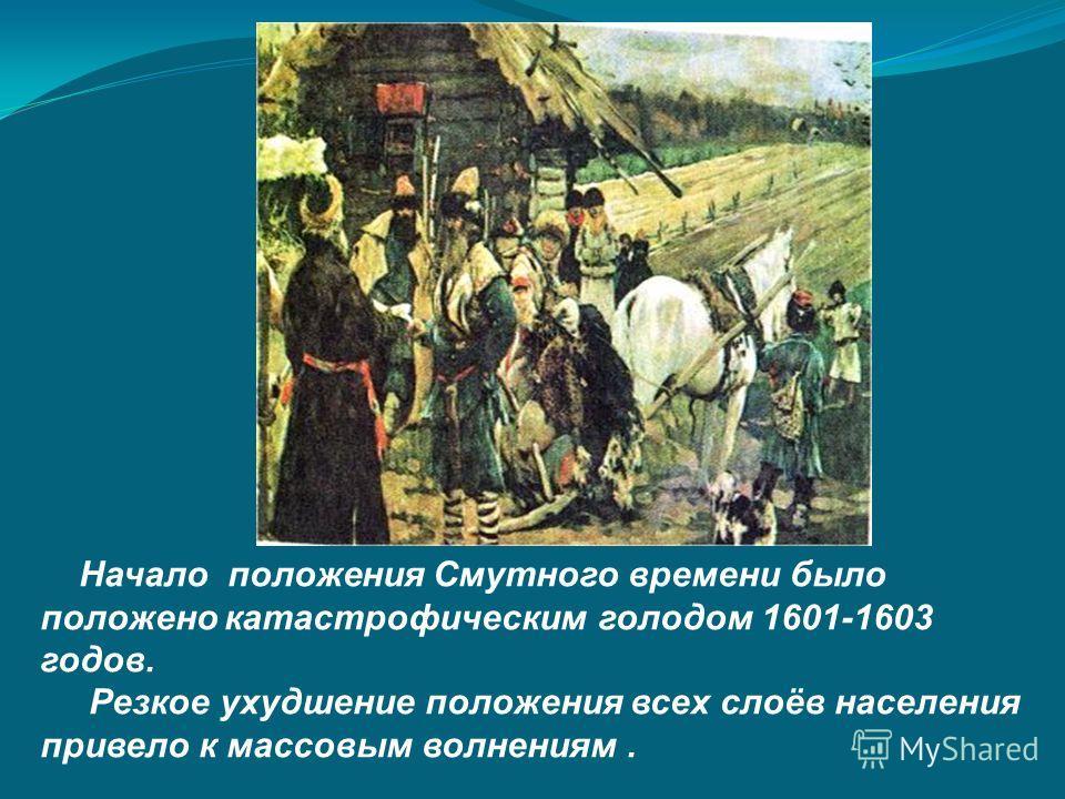 Начало положения Смутного времени было положено катастрофическим голодом 1601-1603 годов. Резкое ухудшение положения всех слоёв населения привело к массовым волнениям.