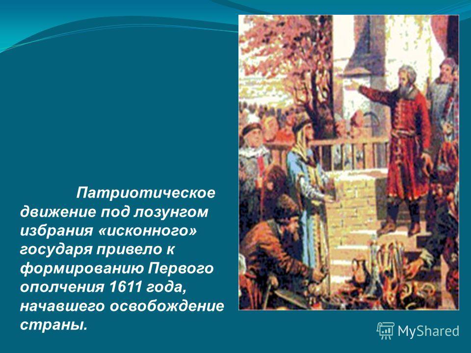 Патриотическое движение под лозунгом избрания «исконного» государя привело к формированию Первого ополчения 1611 года, начавшего освобождение страны.
