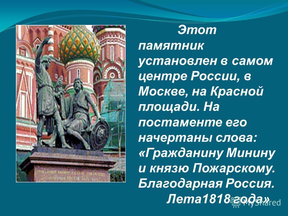 Этот памятник установлен в самом центре России, в Москве, на Красной площади. На постаменте его начертаны слова: «Гражданину Минину и князю Пожарскому. Благодарная Россия. Лета 1818 года»