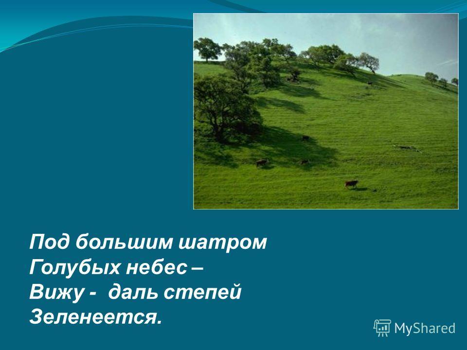 Под большим шатром Голубых небес – Вижу - даль степей Зеленеется.