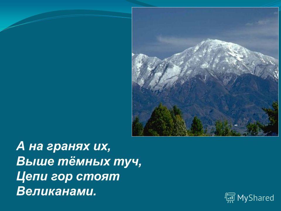 А на гранях их, Выше тёмных туч, Цепи гор стоят Великанами.