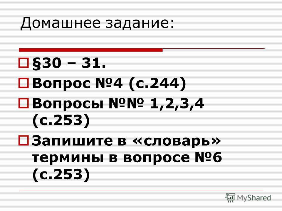 Домашнее задание: §30 – 31. Вопрос 4 (с.244) Вопросы 1,2,3,4 (с.253) Запишите в «словарь» термины в вопросе 6 (с.253)
