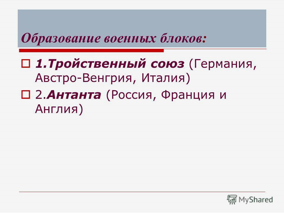 Образование военных блоков: 1. Тройственный союз (Германия, Австро-Венгрия, Италия) 2. Антанта (Россия, Франция и Англия)