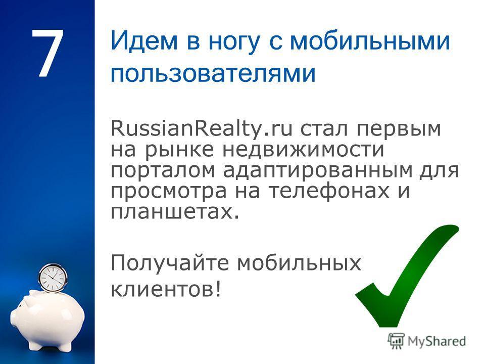 Идем в ногу с мобильными пользователями 7 RussianRealty.ru стал первым на рынке недвижимости порталом адаптированным для просмотра на телефонах и планшетах. Получайте мобильных клиентов!