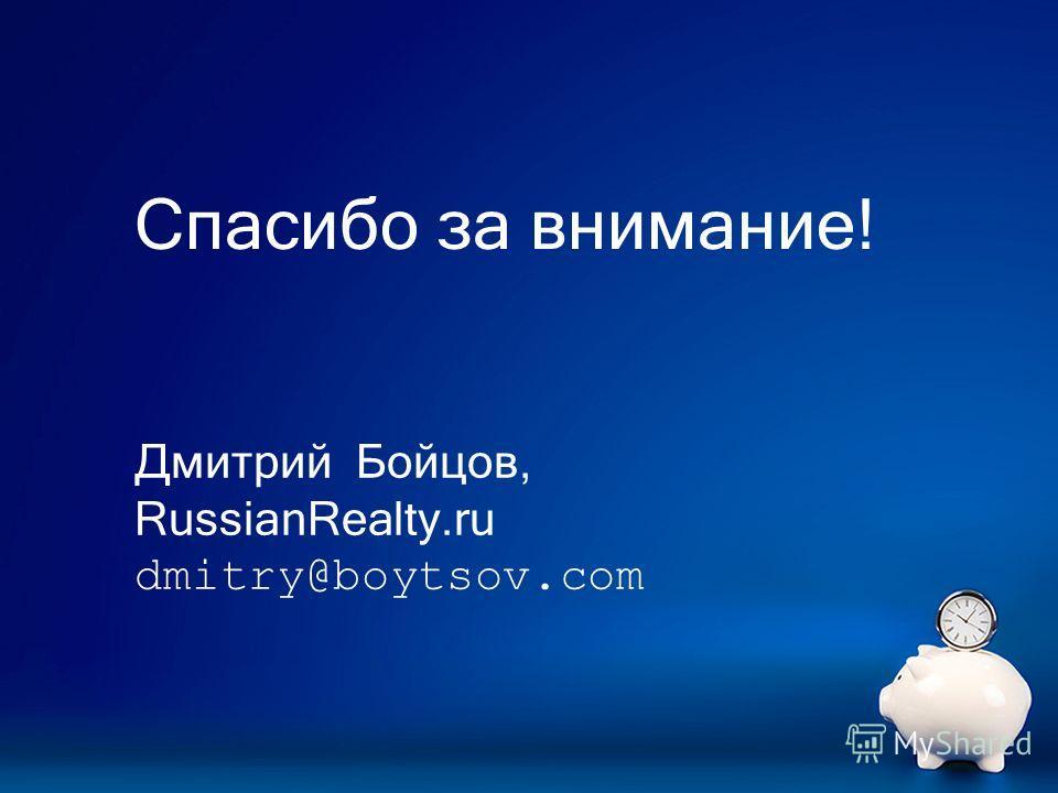 Спасибо за внимание! Дмитрий Бойцов, RussianRealty.ru dmitry@boytsov.com