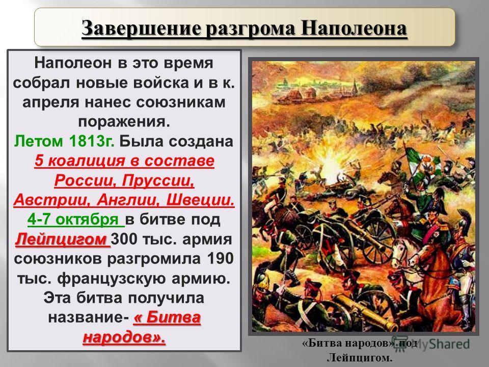Наполеон в это время собрал новые войска и в к. апреля нанес союзникам поражения. Летом 1813 г. Была создана 5 коалиция в составе России, Пруссии, Австрии, Англии, Швеции. Лейпцигом 4-7 октября в битве под Лейпцигом 300 тыс. армия союзников разгромил