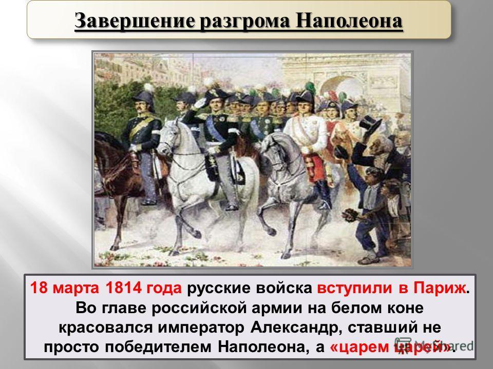 18 марта 1814 года русские войска вступили в Париж. Во главе российской армии на белом коне красовался император Александр, ставший не просто победителем Наполеона, а «царем царей». Завершение разгрома Наполеона