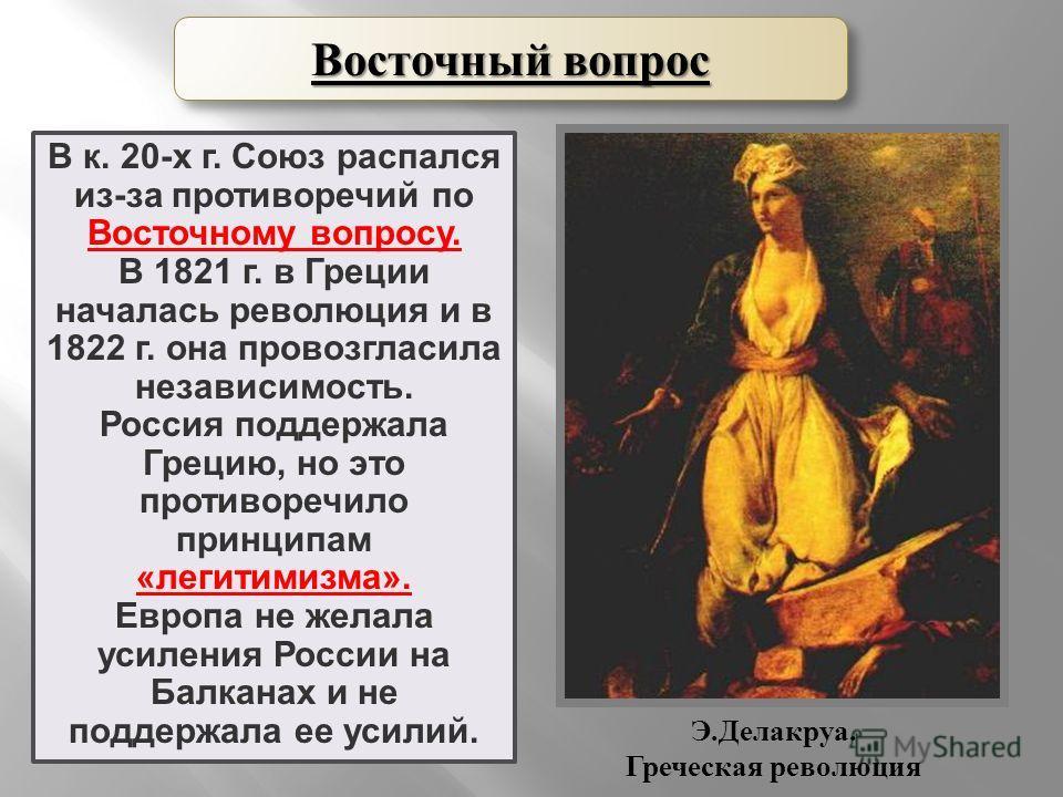 В к. 20-х г. Союз распался из-за противоречий по Восточному вопросу. В 1821 г. в Греции началась революция и в 1822 г. она провозгласила независимость. Россия поддержала Грецию, но это противоречило принципам «легитимизма». Европа не желала усиления
