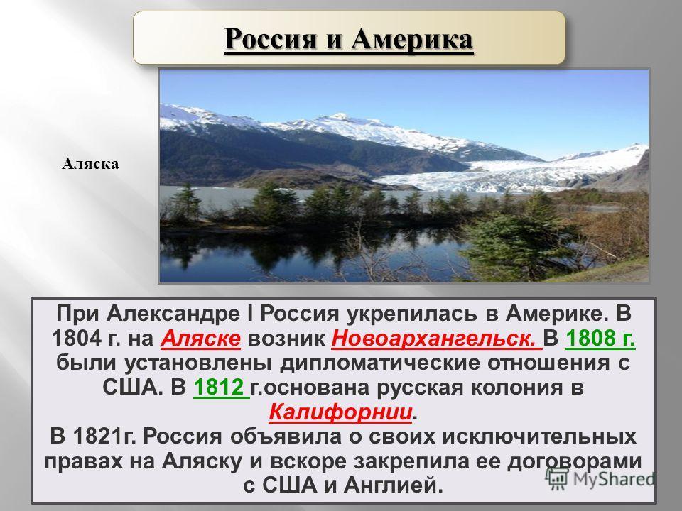 При Александре I Россия укрепилась в Америке. В 1804 г. на Аляске возник Новоархангельск. В 1808 г. были установлены дипломатические отношения с США. В 1812 г.основана русская колония в Калифорнии. В 1821 г. Россия объявила о своих исключительных пра