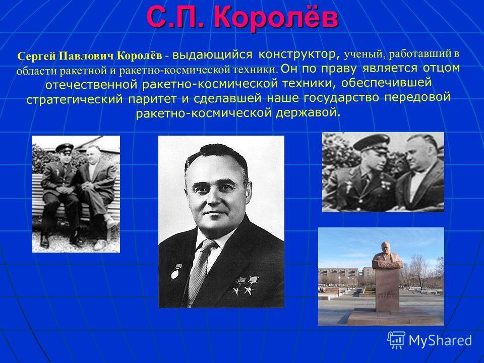 С.П. Королёв Cергей Павлович Королёв - выдающийся конструктор, ученый, работавший в области ракетной и ракетно-космической техники. Он по праву является отцом отечественной ракетно-космической техники, обеспечившей стратегический паритет и сделавшей