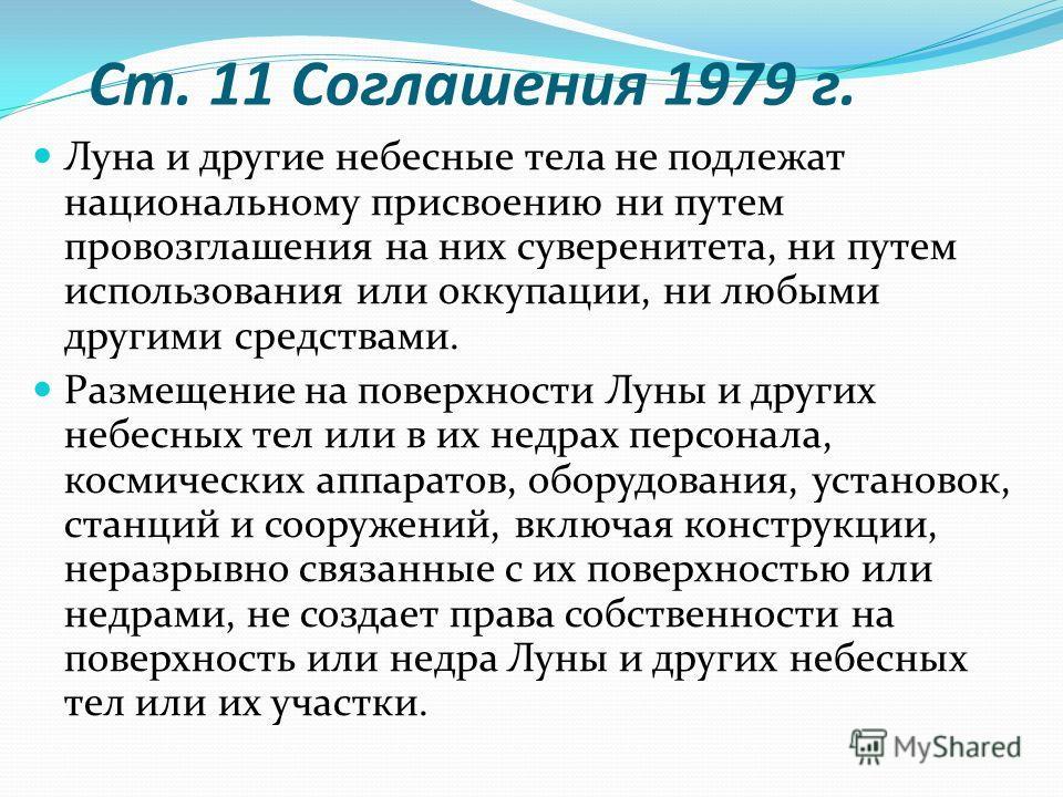 Ст. 11 Соглашения 1979 г. Луна и другие небесные тела не подлежат национальному присвоению ни путем провозглашения на них суверенитета, ни путем использования или оккупации, ни любыми другими средствами. Размещение на поверхности Луны и других небесн