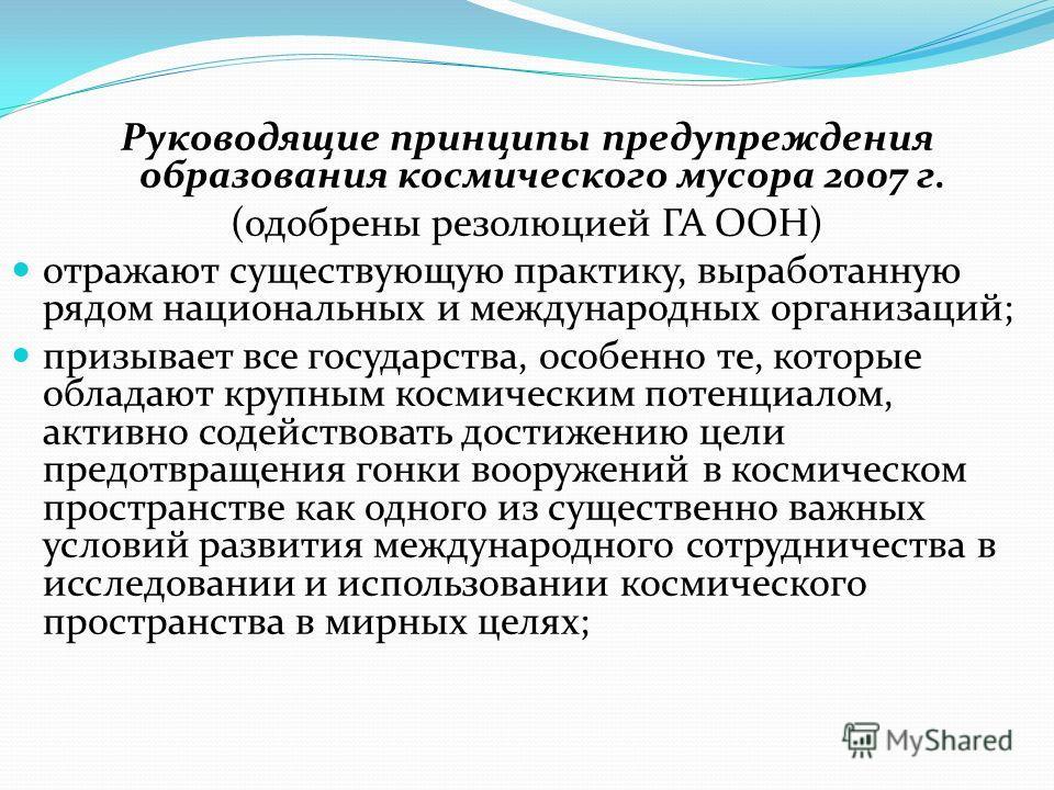 Руководящие принципы предупреждения образования космического мусора 2007 г. (одобрены резолюцией ГА ООН) отражают существующую практику, выработанную рядом национальных и международных организаций; призывает все государства, особенно те, которые обла