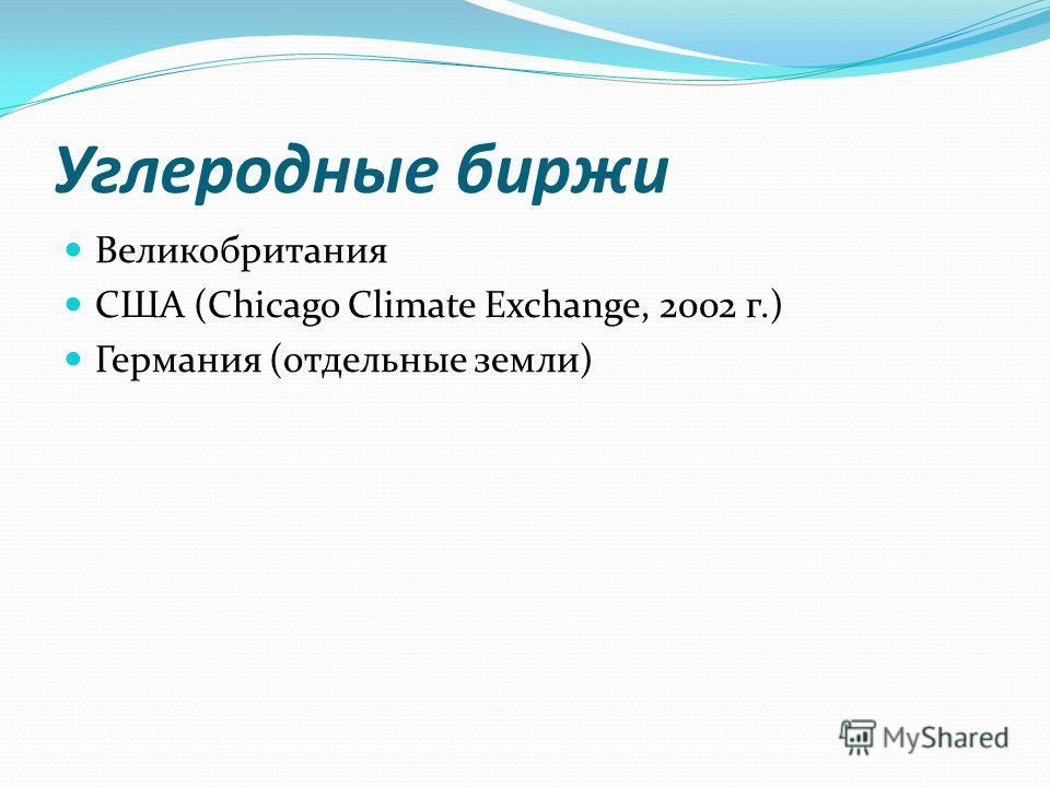 Углеродные биржи Великобритания США (Chicago Climate Exchange, 2002 г.) Германия (отдельные земли)