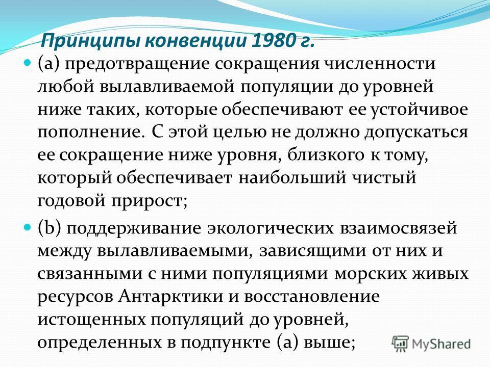 Принципы конвенции 1980 г. (а) предотвращение сокращения численности любой вылавливаемой популяции до уровней ниже таких, которые обеспечивают ее устойчивое пополнение. С этой целью не должно допускаться ее сокращение ниже уровня, близкого к тому, ко