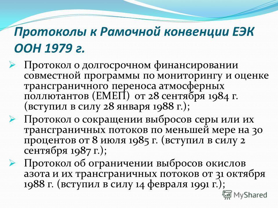 Протоколы к Рамочной конвенции ЕЭК ООН 1979 г. Протокол о долгосрочном финансировании совместной программы по мониторингу и оценке трансграничного переноса атмосферных поллютантов (ЕМЕП) от 28 сентября 1984 г. (вступил в силу 28 января 1988 г.); Прот