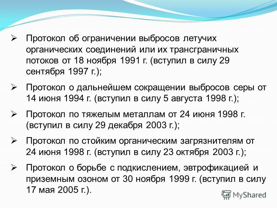 Протокол об ограничении выбросов летучих органических соединений или их трансграничных потоков от 18 ноября 1991 г. (вступил в силу 29 сентября 1997 г.); Протокол о дальнейшем сокращении выбросов серы от 14 июня 1994 г. (вступил в силу 5 августа 1998