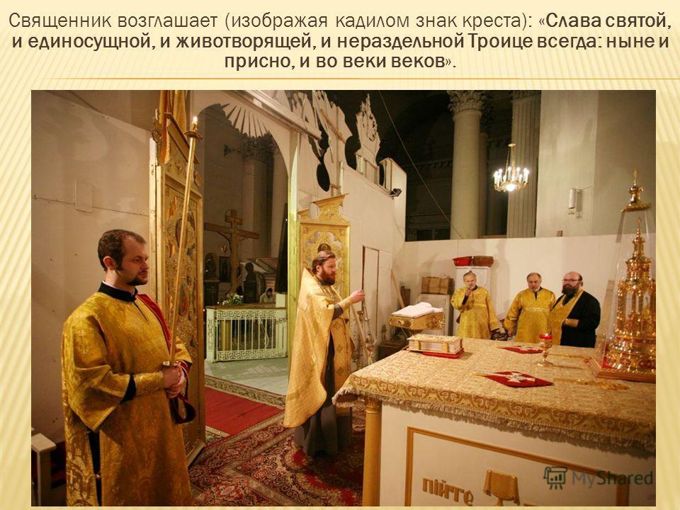 Священник возглашает (изображая кадилом знак креста): «Слава святой, и единосущной, и животворящей, и нераздельной Троице всегда: ныне и присно, и во веки веков».